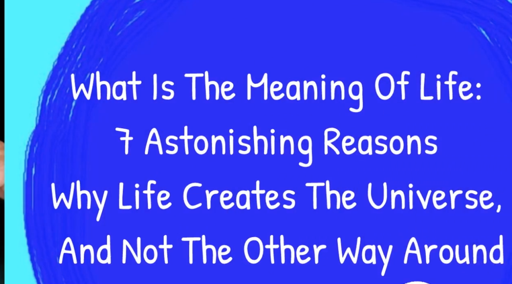 What Is The Meaning Of Life: 7 Astonishing Reasons Why Life Creates The Universe