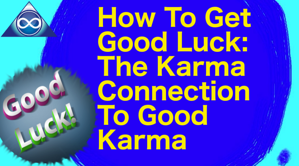 How To Get Good Luck: The Karma Connection To Good Karma