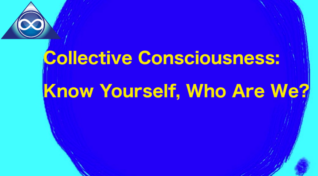 Collective Consciousness: Know Yourself, Who Are We?